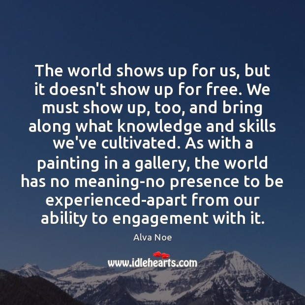 The world shows up for us, but it doesn't show up for Alva Noe Picture Quote