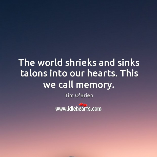 The world shrieks and sinks talons into our hearts. This we call memory. Tim O'Brien Picture Quote