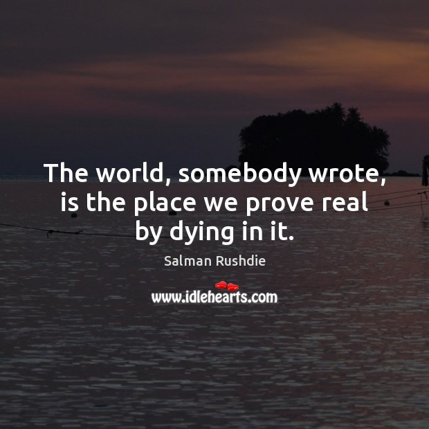 Image, The world, somebody wrote, is the place we prove real by dying in it.