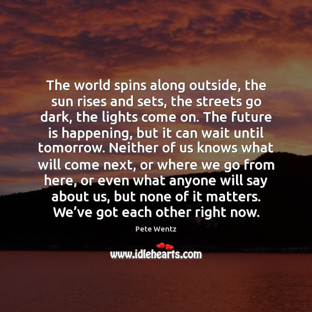 Image, The world spins along outside, the sun rises and sets, the streets
