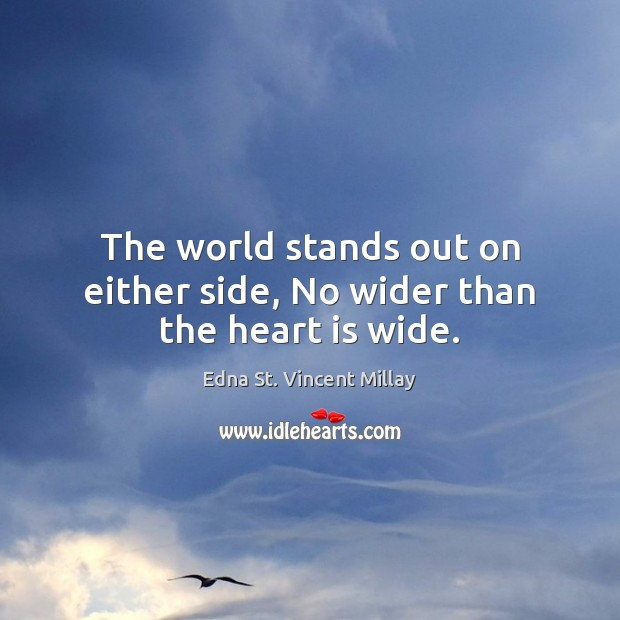 The world stands out on either side, No wider than the heart is wide. Edna St. Vincent Millay Picture Quote