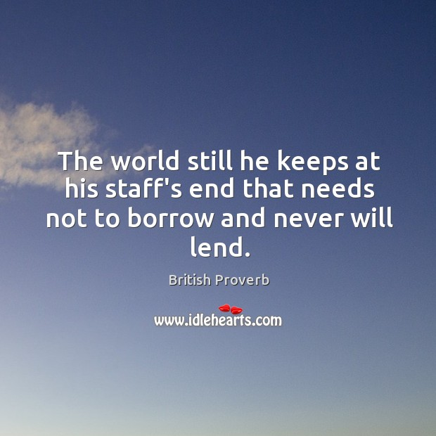 The world still he keeps at his staff's end that needs not to borrow and never will lend. British Proverbs Image