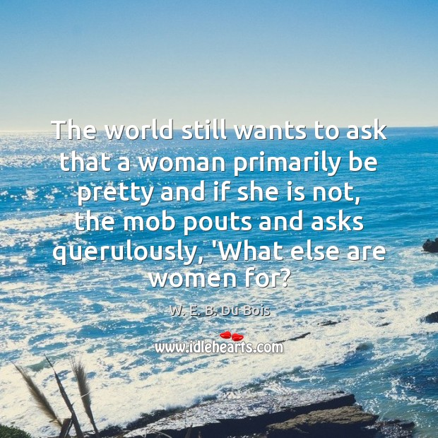 The world still wants to ask that a woman primarily be pretty W. E. B. Du Bois Picture Quote