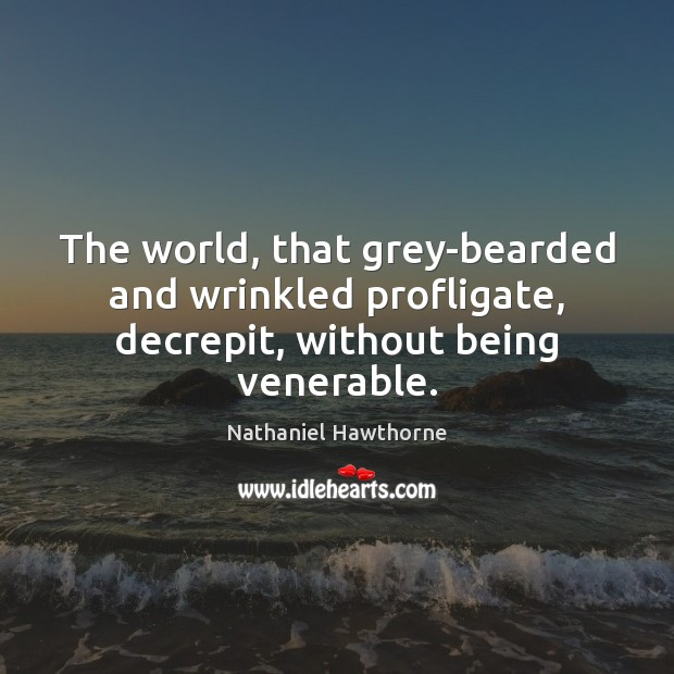 The world, that grey-bearded and wrinkled profligate, decrepit, without being venerable. Nathaniel Hawthorne Picture Quote