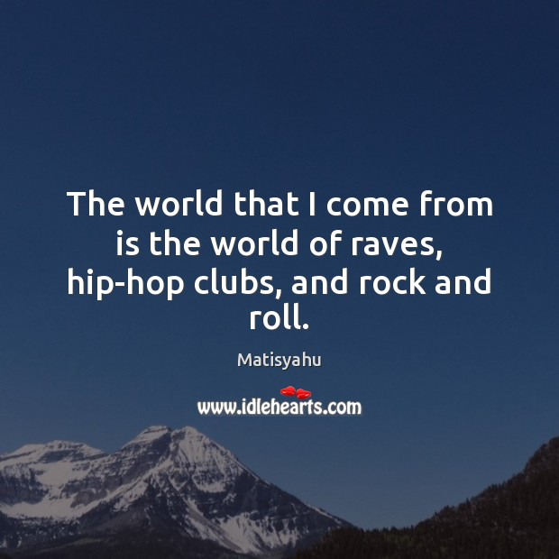 Image, The world that I come from is the world of raves, hip-hop clubs, and rock and roll.