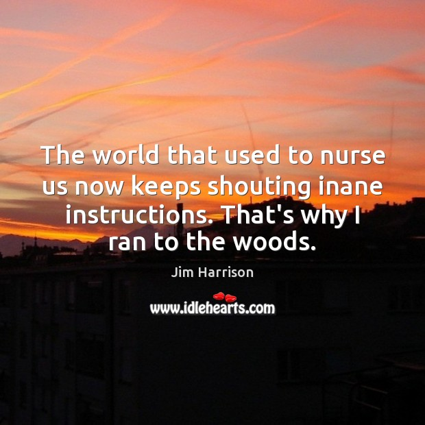 The world that used to nurse us now keeps shouting inane instructions. Jim Harrison Picture Quote
