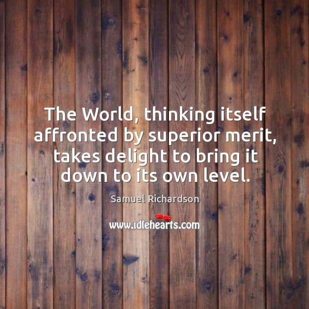 The world, thinking itself affronted by superior merit, takes delight to bring it down to its own level. Image