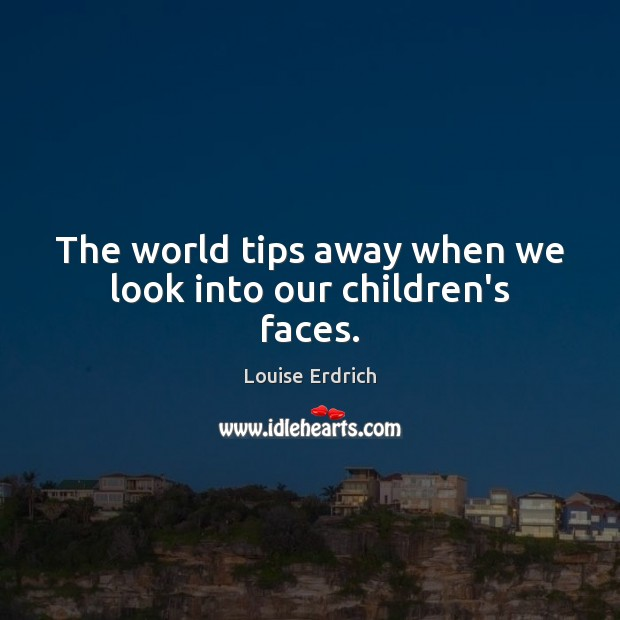 The world tips away when we look into our children's faces. Louise Erdrich Picture Quote