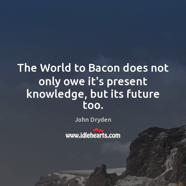 The World to Bacon does not only owe it's present knowledge, but its future too. Image