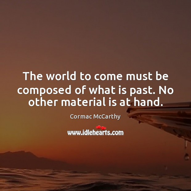 Image, The world to come must be composed of what is past. No other material is at hand.