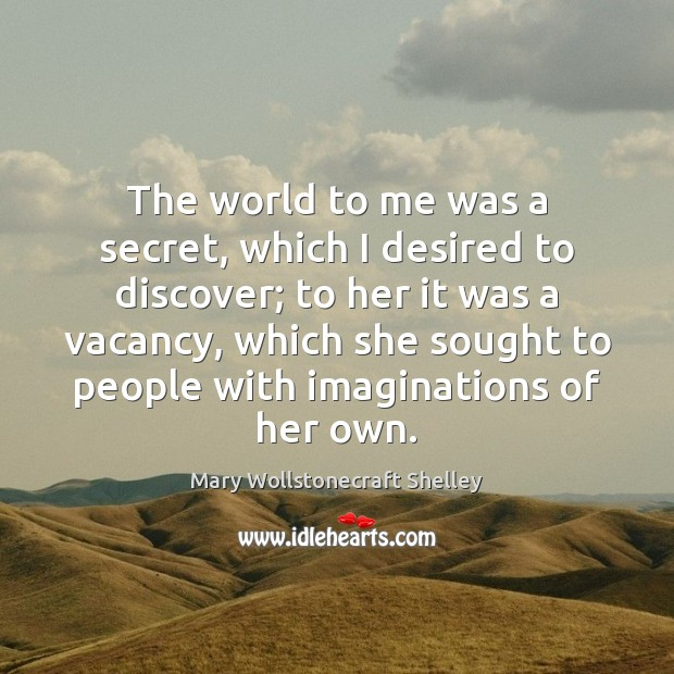 The world to me was a secret, which I desired to discover; Mary Wollstonecraft Shelley Picture Quote