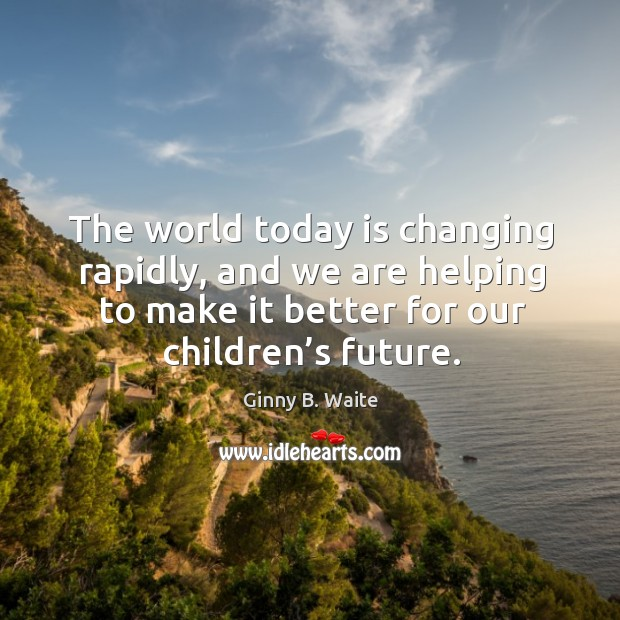The world today is changing rapidly, and we are helping to make it better for our children's future. Image