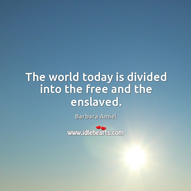 The world today is divided into the free and the enslaved. Barbara Amiel Picture Quote
