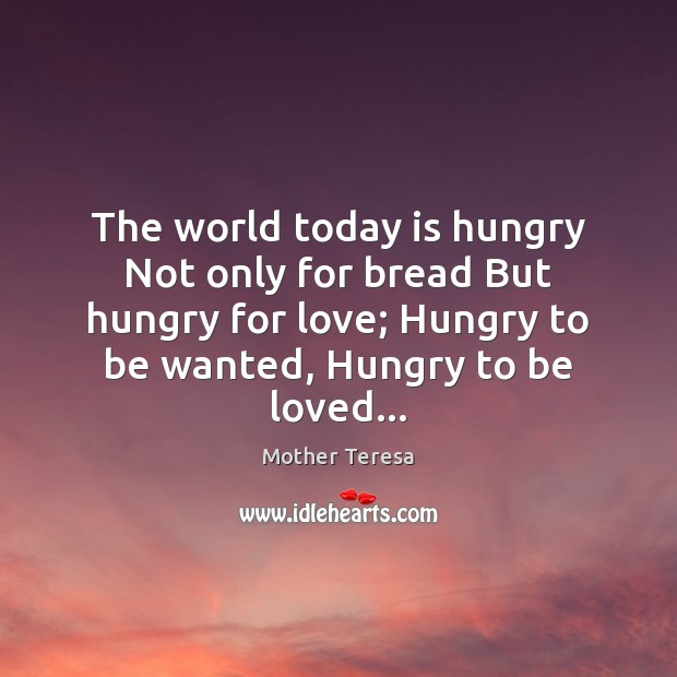 The world today is hungry Not only for bread But hungry for To Be Loved Quotes Image