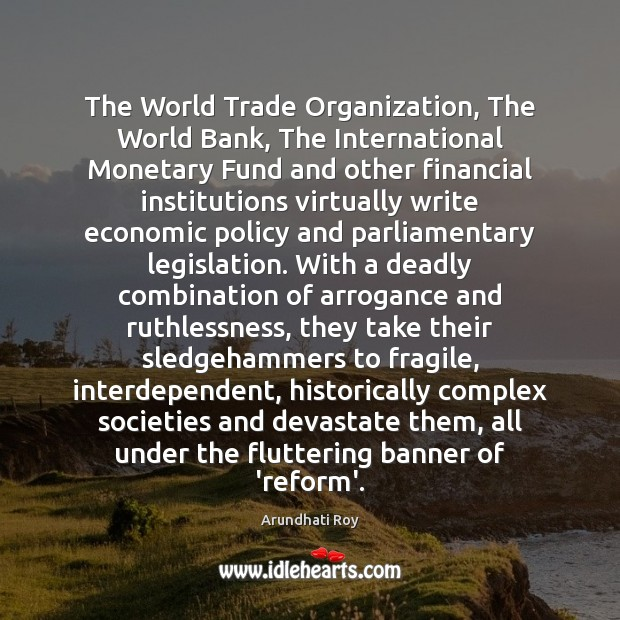 The World Trade Organization, The World Bank, The International Monetary Fund and Arundhati Roy Picture Quote