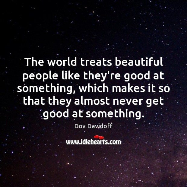 The world treats beautiful people like they're good at something, which makes Image