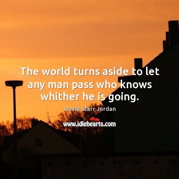 The world turns aside to let any man pass who knows whither he is going. Image
