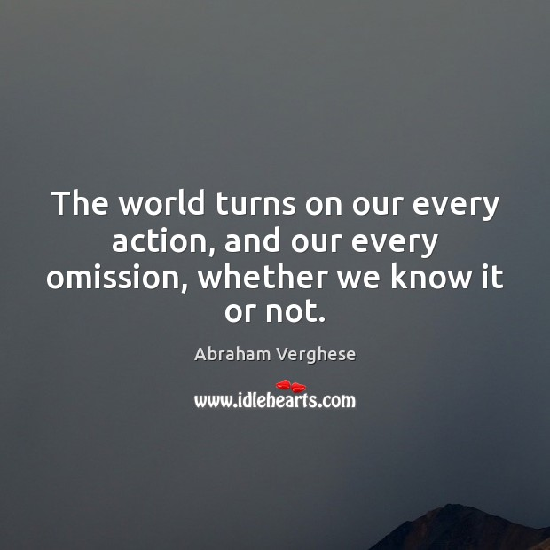 The world turns on our every action, and our every omission, whether we know it or not. Abraham Verghese Picture Quote