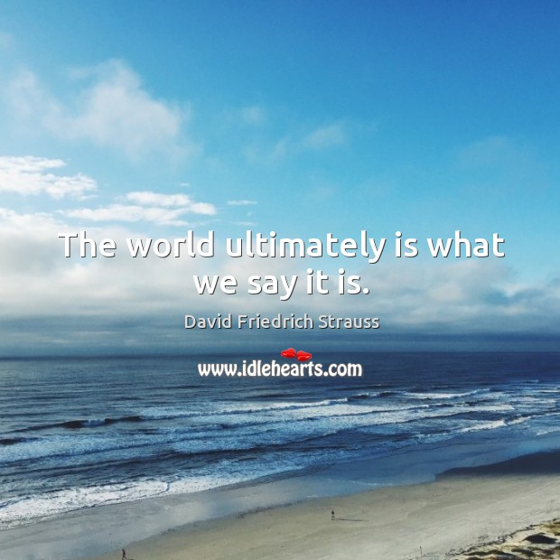 The world ultimately is what we say it is. Image