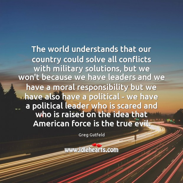 The world understands that our country could solve all conflicts with military Greg Gutfeld Picture Quote