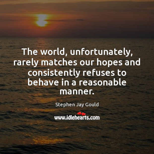 The world, unfortunately, rarely matches our hopes and consistently refuses to behave Image