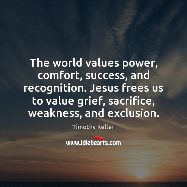The world values power, comfort, success, and recognition. Jesus frees us to Timothy Keller Picture Quote