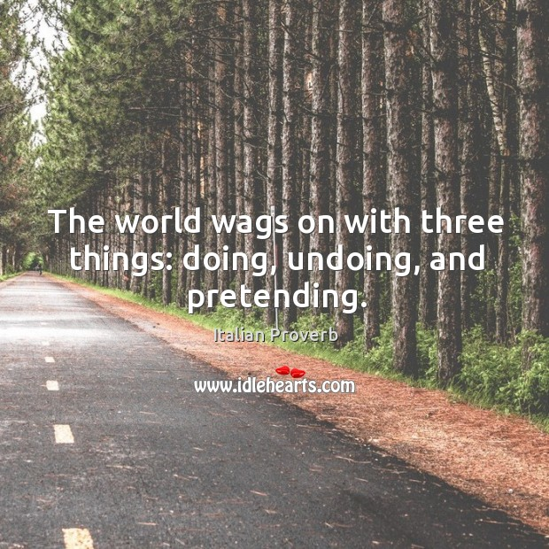 Image, The world wags on with three things: doing, undoing, and pretending.
