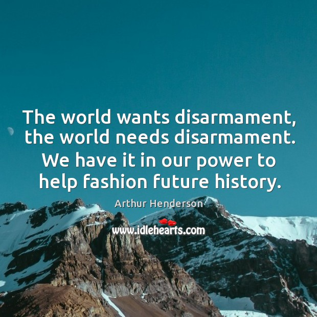 The world wants disarmament, the world needs disarmament. We have it in Arthur Henderson Picture Quote
