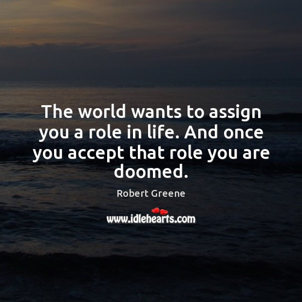 The world wants to assign you a role in life. And once Image
