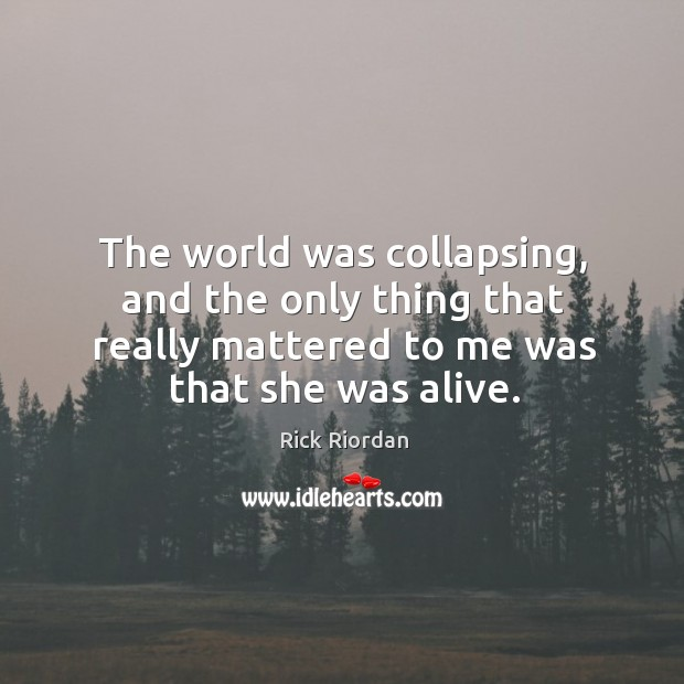 The world was collapsing, and the only thing that really mattered to Rick Riordan Picture Quote