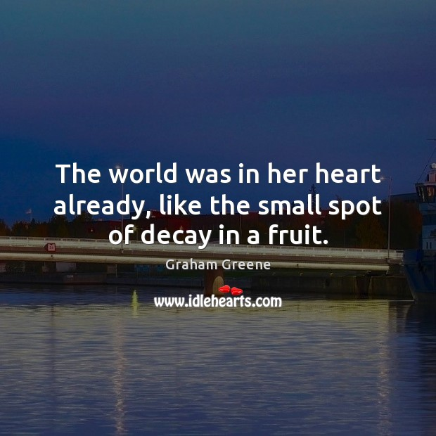 The world was in her heart already, like the small spot of decay in a fruit. Graham Greene Picture Quote