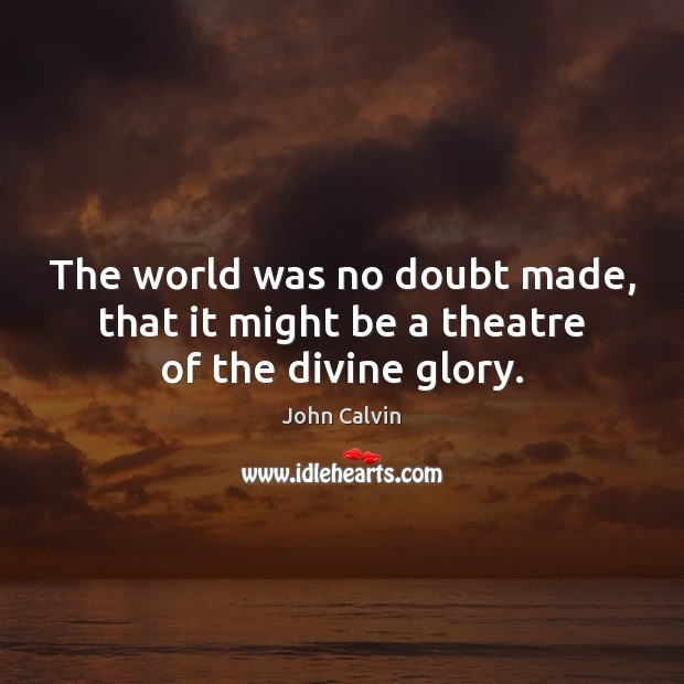 The world was no doubt made, that it might be a theatre of the divine glory. Image