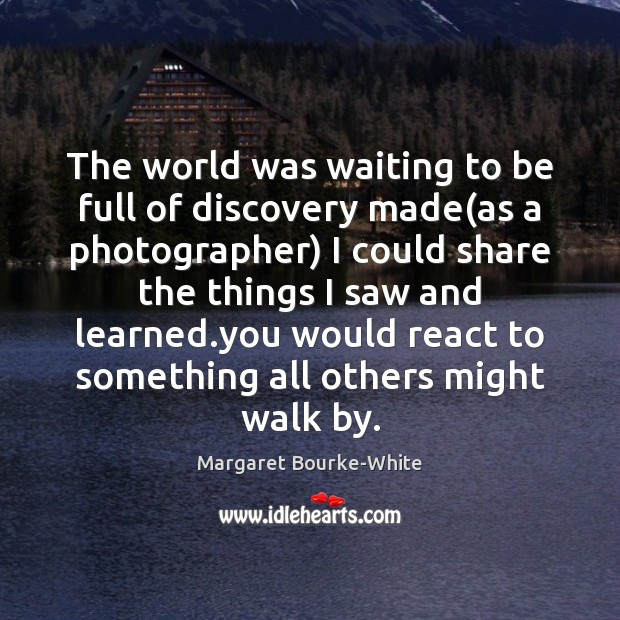 The world was waiting to be full of discovery made(as a Margaret Bourke-White Picture Quote