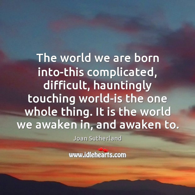 The world we are born into-this complicated, difficult, hauntingly touching world-is the Joan Sutherland Picture Quote