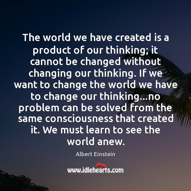 Image, The world we have created is a product of our thinking; it