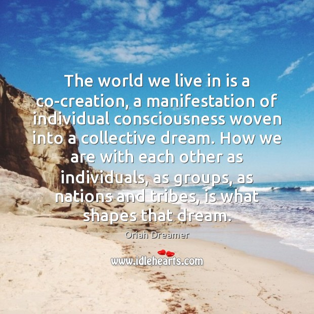 The world we live in is a co-creation, a manifestation of individual Oriah Dreamer Picture Quote