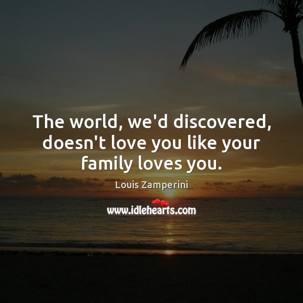 The world, we'd discovered, doesn't love you like your family loves you. Louis Zamperini Picture Quote