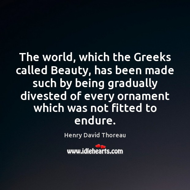 The world, which the Greeks called Beauty, has been made such by Image