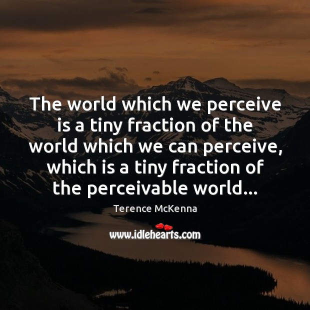 The world which we perceive is a tiny fraction of the world Terence McKenna Picture Quote