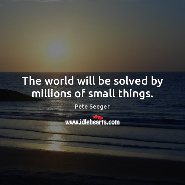 Image, The world will be solved by millions of small things.