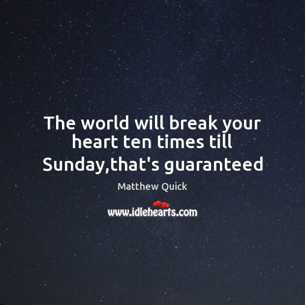 The world will break your heart ten times till Sunday,that's guaranteed Image