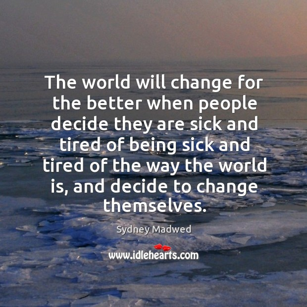 The world will change for the better when people decide they are sick Image