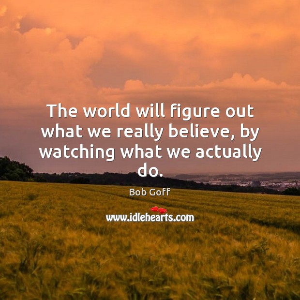 The world will figure out what we really believe, by watching what we actually do. Bob Goff Picture Quote