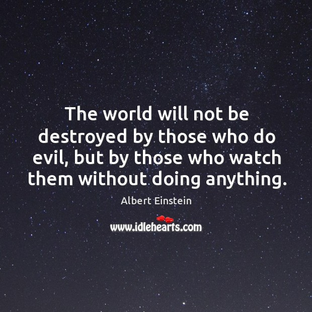 The world will not be destroyed by those who do evil, but by those who watch them without doing anything. Image