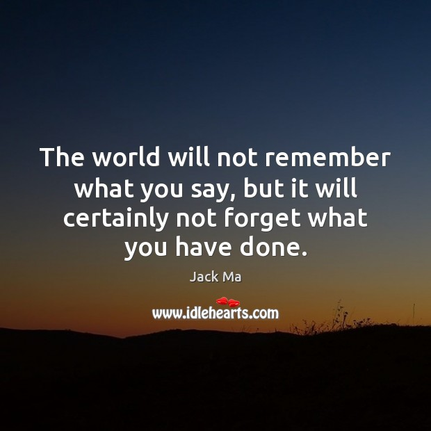 The world will not remember what you say, but it will certainly Jack Ma Picture Quote