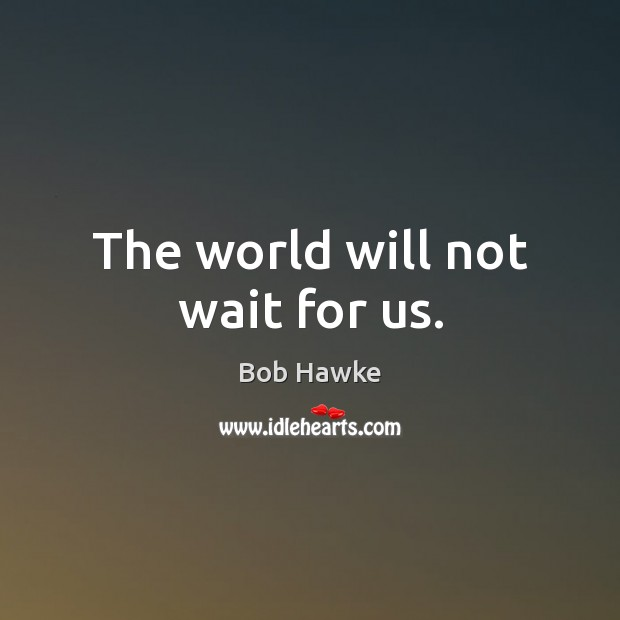 The world will not wait for us. Image