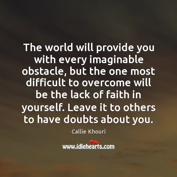 The world will provide you with every imaginable obstacle, but the one Callie Khouri Picture Quote