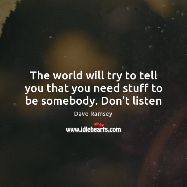 The world will try to tell you that you need stuff to be somebody. Don't listen Dave Ramsey Picture Quote