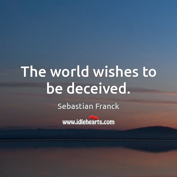 The world wishes to be deceived. Image