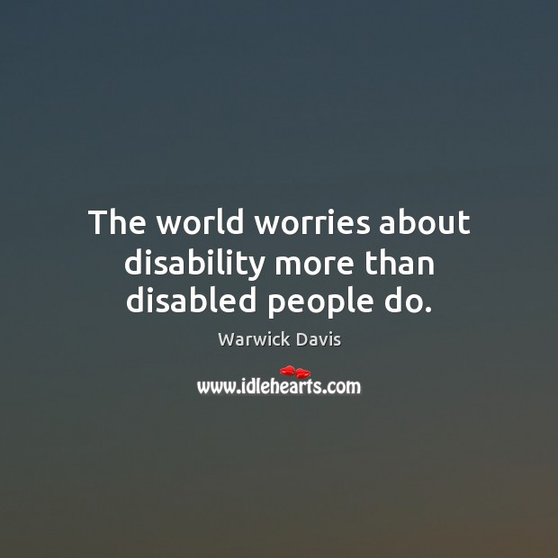 The world worries about disability more than disabled people do. Warwick Davis Picture Quote